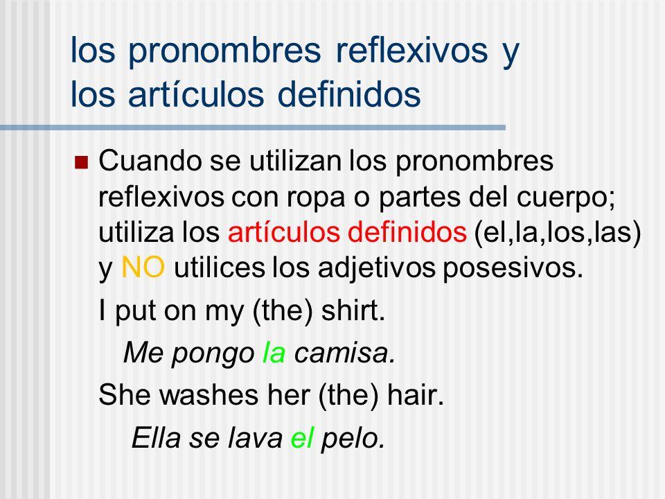 los pronombres reflexivos y los artículos definidos Cuando se utilizan los pronombres reflexivos con ropa o partes del cuerpo; utiliza los artículos definidos (el,la,los,las) y NO utilices los adjetivos posesivos.