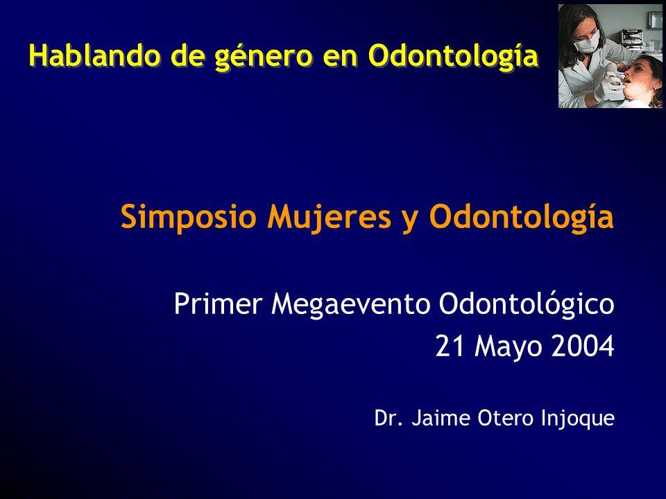 Hablando de género en Odontología Simposio Mujeres y Odontología Primer Megaevento Odontológico 21 Mayo 2004 Dr. Jaime Otero Injoque