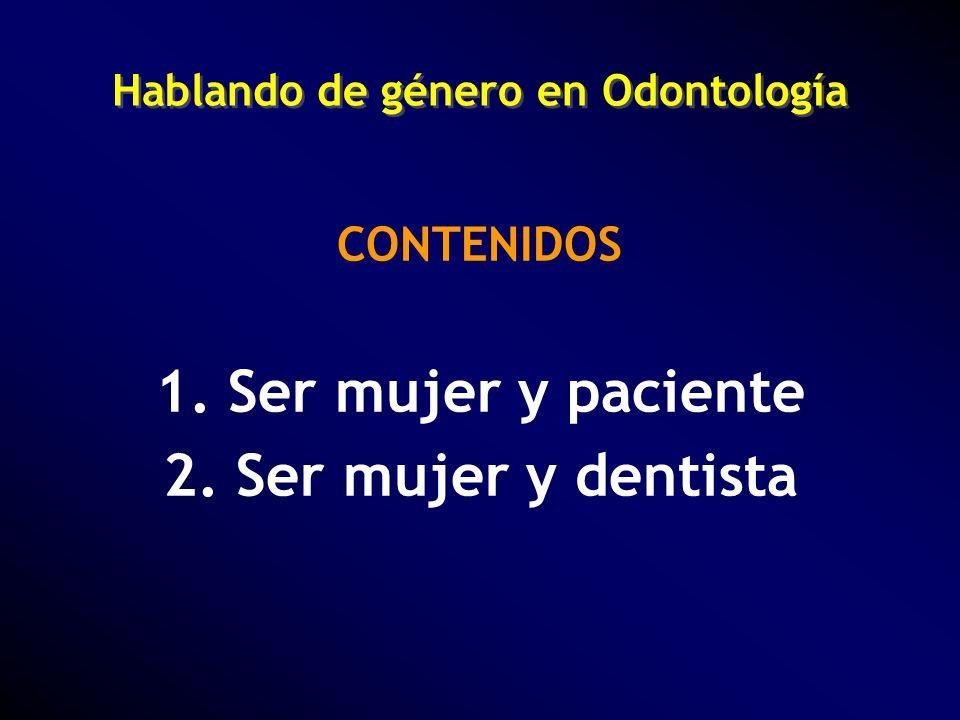 Hablando de género en Odontología CONTENIDOS 1. Ser mujer y paciente 2. Ser mujer y dentista
