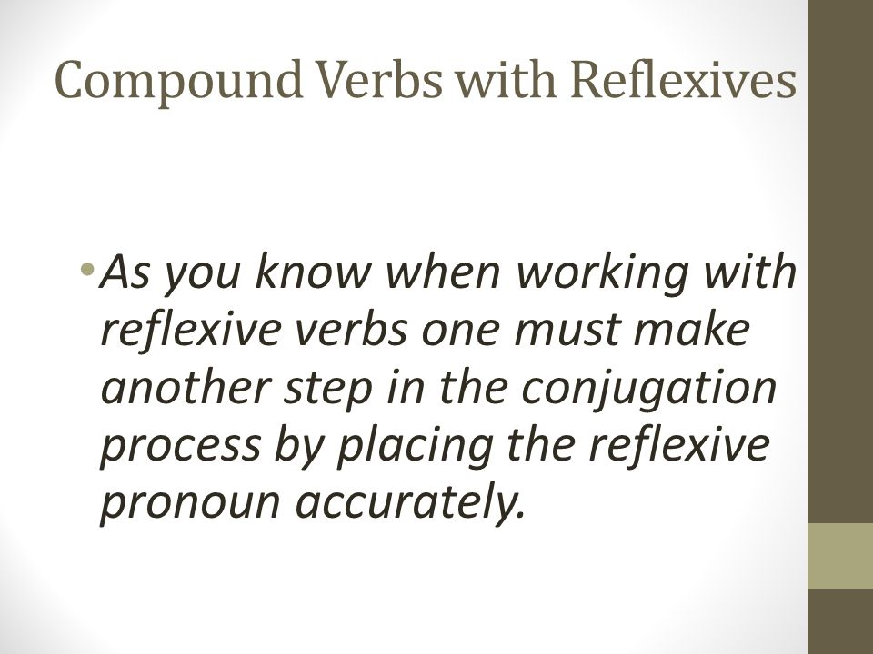 Compound Verbs with Reflexives As you know when working with reflexive verbs one must make another step in the conjugation process by placing the refl