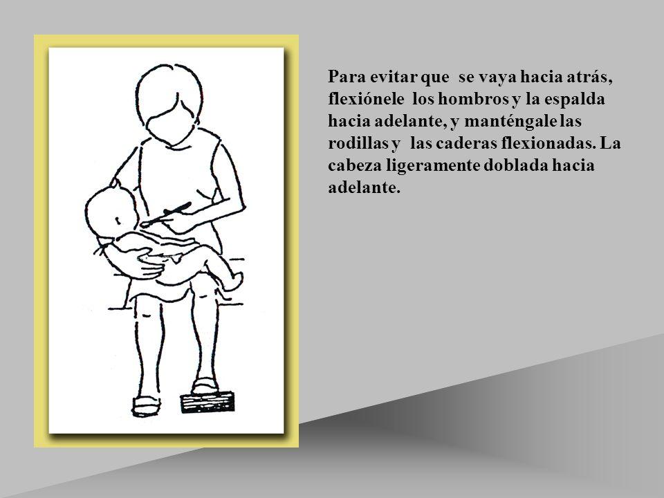 Para evitar que se vaya hacia atrás, flexiónele los hombros y la espalda hacia adelante, y manténgale las rodillas y las caderas flexionadas. La cabez