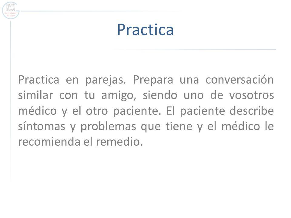 Practica Practica en parejas. Prepara una conversación similar con tu amigo, siendo uno de vosotros médico y el otro paciente. El paciente describe sí
