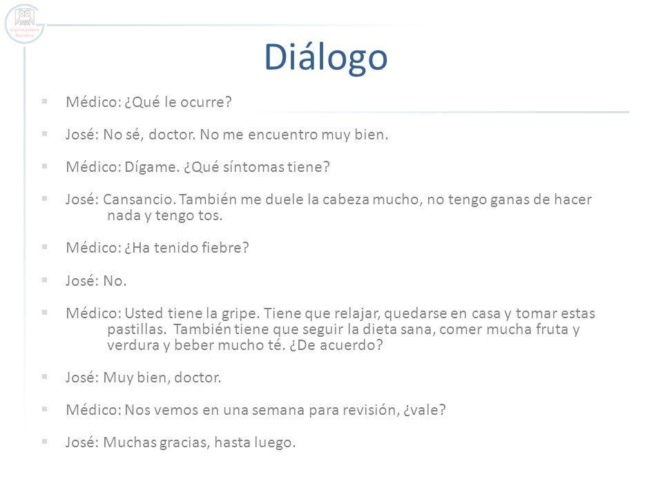 Diálogo Médico: ¿Qué le ocurre? José: No sé, doctor. No me encuentro muy bien. Médico: Dígame. ¿Qué síntomas tiene? José: Cansancio. También me duele