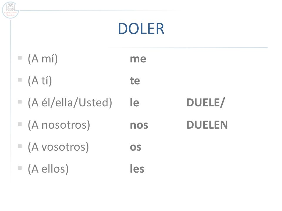 DOLER (A mí)me (A tí)te (A él/ella/Usted)leDUELE/ (A nosotros)nosDUELEN (A vosotros)os (A ellos)les