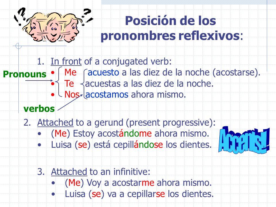 Posición de los pronombres reflexivos: 1.In front of a conjugated verb: Me acuesto a las diez de la noche (acostarse).