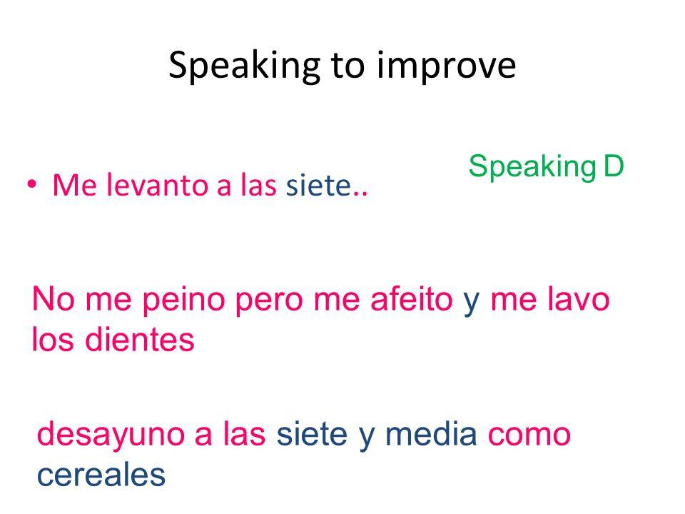 Speaking to improve Me levanto a las siete.. desayuno a las siete y media como cereales No me peino pero me afeito y me lavo los dientes Speaking D