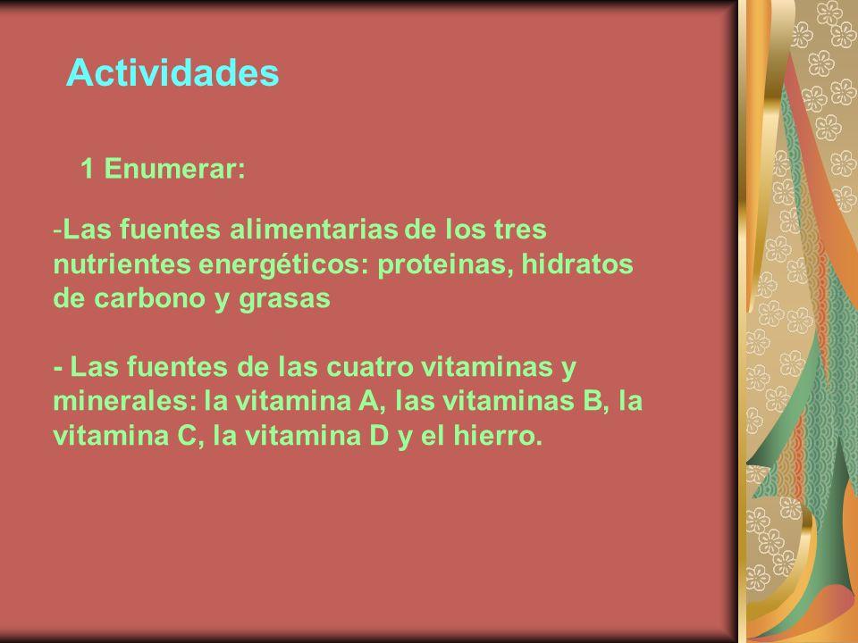 Actividades 1 Enumerar: -Las fuentes alimentarias de los tres nutrientes energéticos: proteinas, hidratos de carbono y grasas - Las fuentes de las cuatro vitaminas y minerales: la vitamina A, las vitaminas B, la vitamina C, la vitamina D y el hierro.