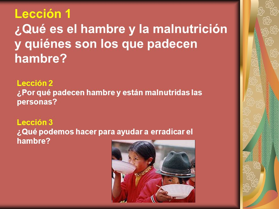 Lección 1 ¿Qué es el hambre y la malnutrición y quiénes son los que padecen hambre? Lección 2 ¿Por qué padecen hambre y están malnutridas las personas