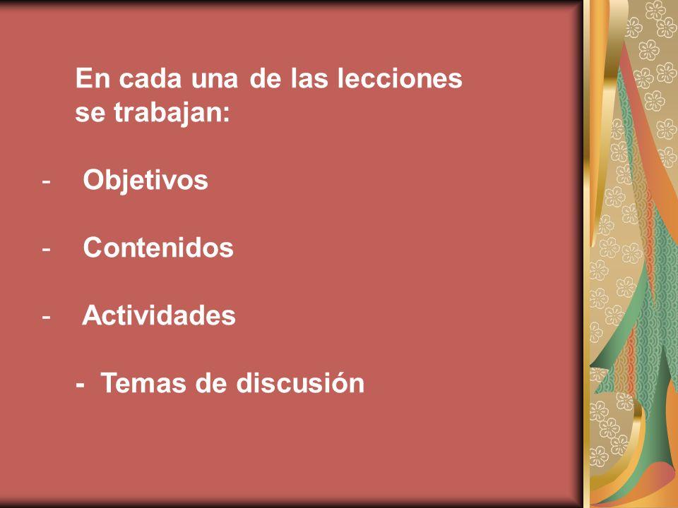 En cada una de las lecciones se trabajan: - Objetivos - Contenidos - Actividades - Temas de discusión
