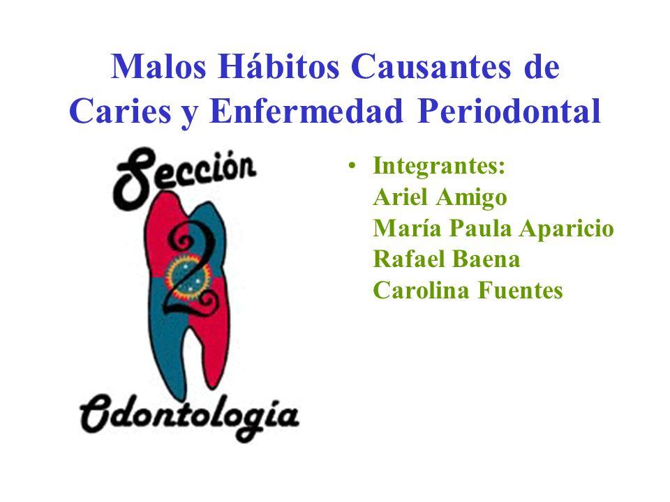 Malos Hábitos Causantes de Caries y Enfermedad Periodontal Integrantes: Ariel Amigo María Paula Aparicio Rafael Baena Carolina Fuentes