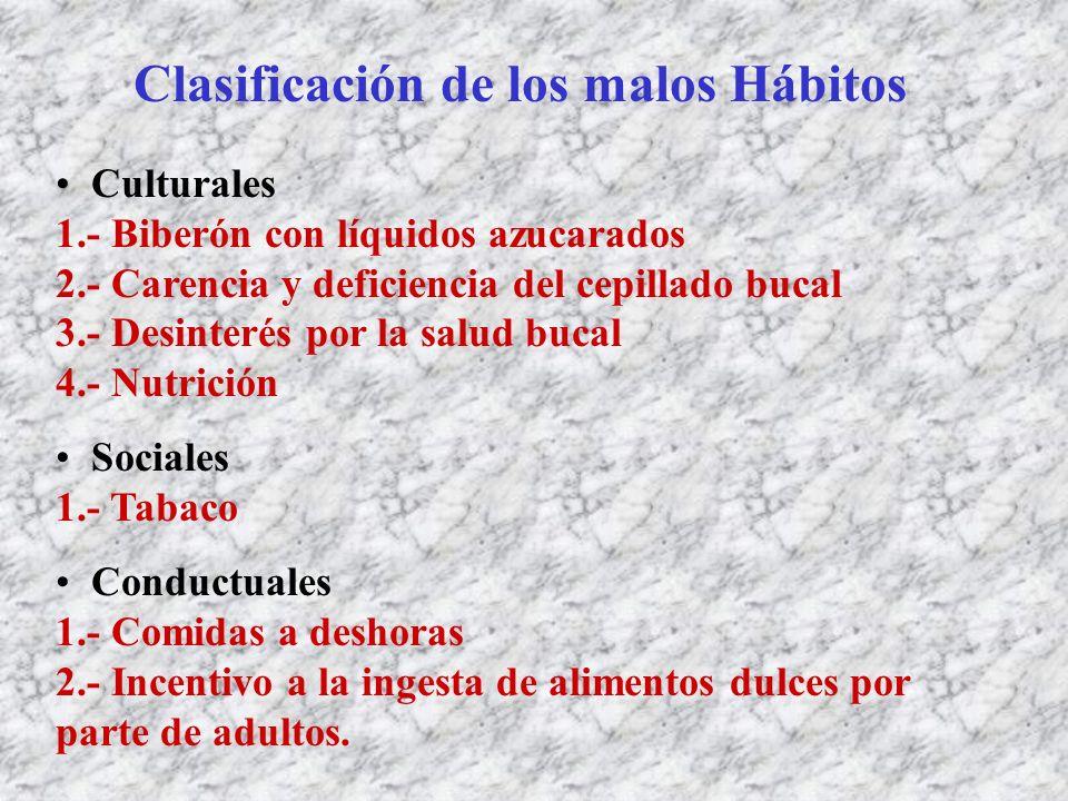 Clasificación de los malos Hábitos Culturales 1.- Biberón con líquidos azucarados 2.- Carencia y deficiencia del cepillado bucal 3.- Desinterés por la