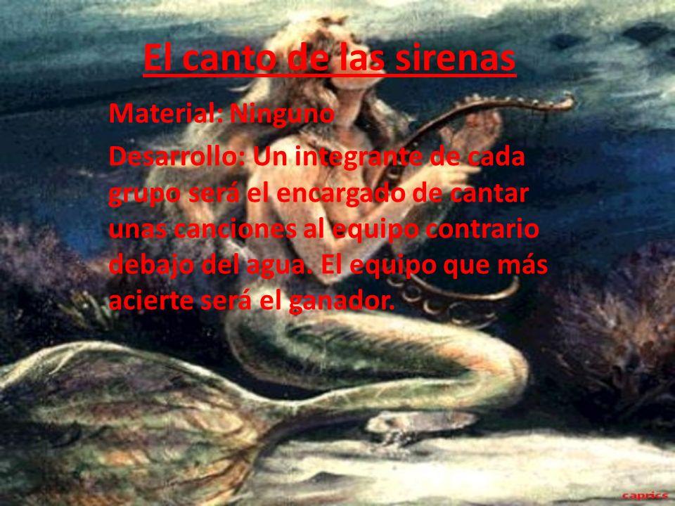 El canto de las sirenas Material: Ninguno Desarrollo: Un integrante de cada grupo será el encargado de cantar unas canciones al equipo contrario debaj