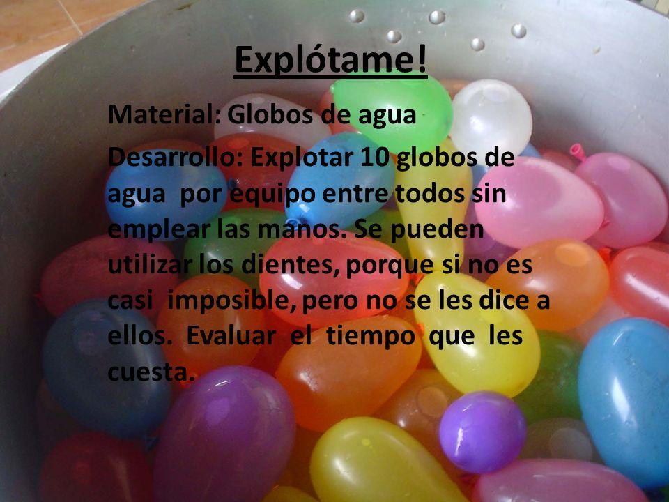 Explótame! Material: Globos de agua Desarrollo: Explotar 10 globos de agua por equipo entre todos sin emplear las manos. Se pueden utilizar los diente