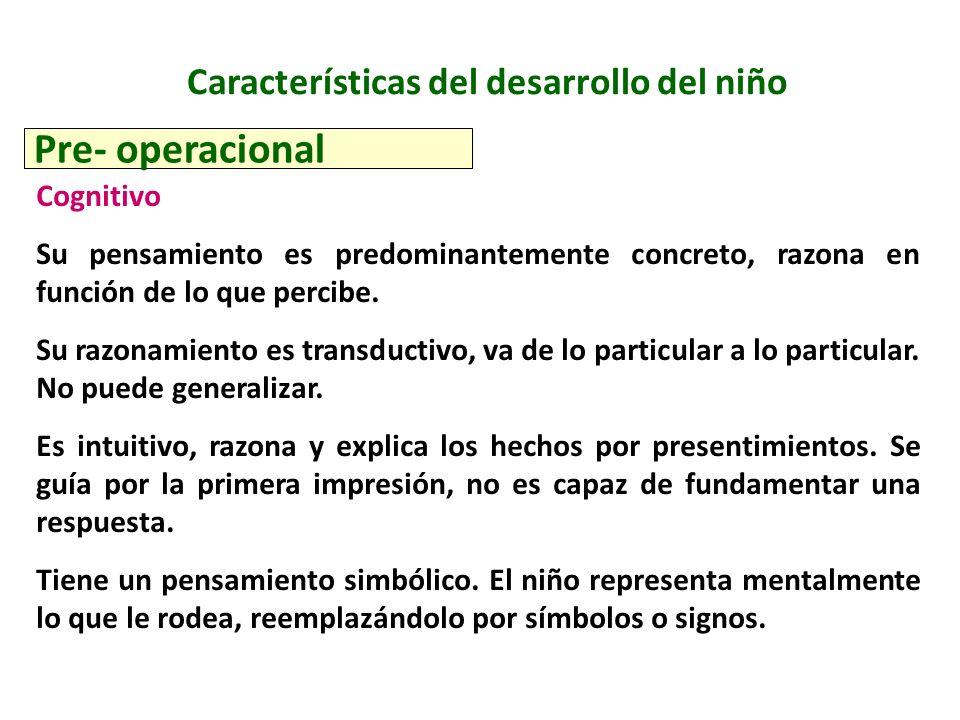 Características del desarrollo del niño Pre- operacional Cognitivo Su pensamiento es predominantemente concreto, razona en función de lo que percibe.