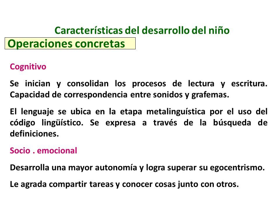 Características del desarrollo del niño Operaciones concretas Cognitivo Se inician y consolidan los procesos de lectura y escritura. Capacidad de corr