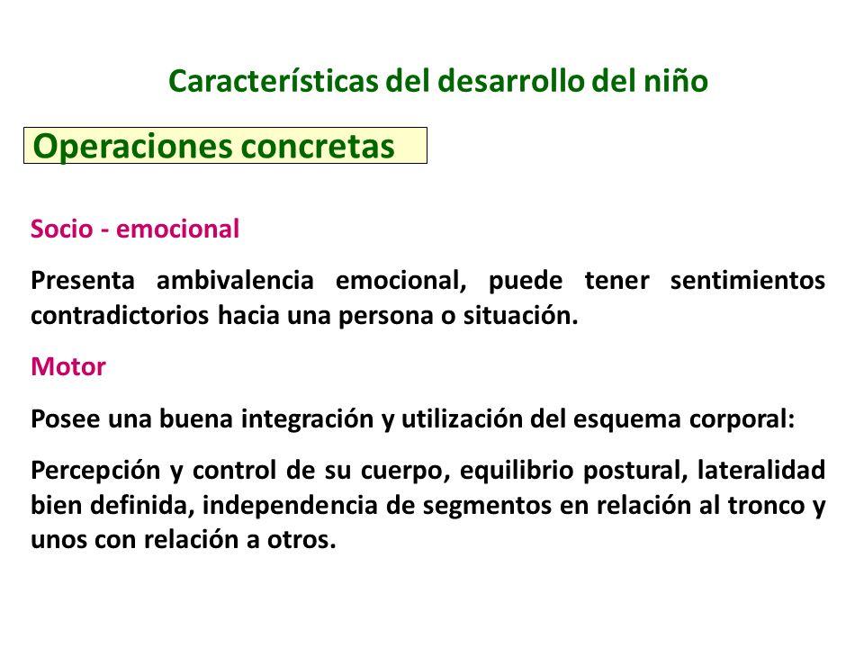 Características del desarrollo del niño Operaciones concretas Socio - emocional Presenta ambivalencia emocional, puede tener sentimientos contradictor
