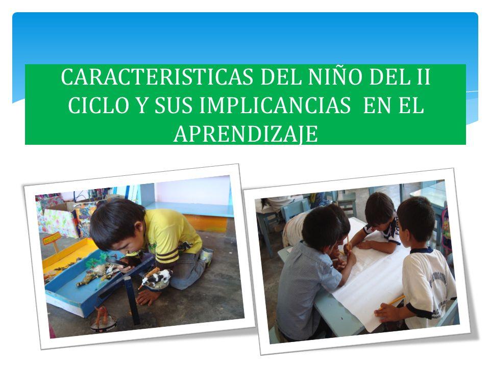 OBJETIVO Identificar las características del niño de II ciclo, y su relación con los aprendizajes.
