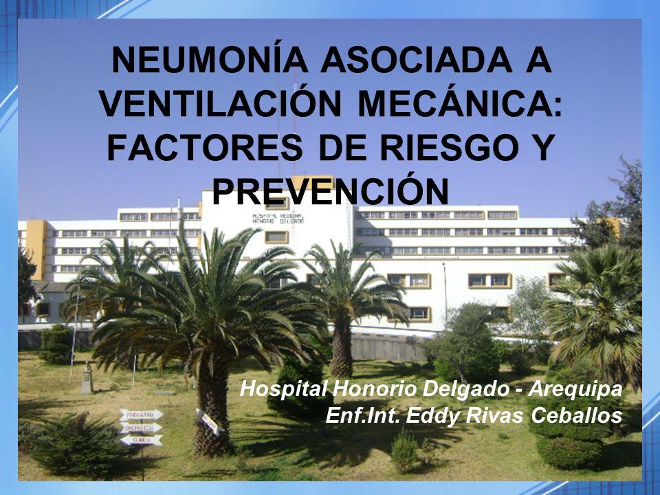 NEUMONÍA ASOCIADA A VENTILACIÓN MECÁNICA: FACTORES DE RIESGO Y PREVENCIÓN Hospital Honorio Delgado - Arequipa Enf.Int. Eddy Rivas Ceballos