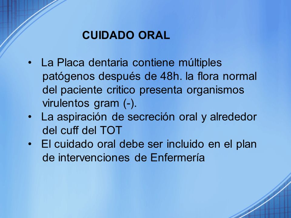 CUIDADO ORAL La Placa dentaria contiene múltiples patógenos después de 48h. la flora normal del paciente critico presenta organismos virulentos gram (