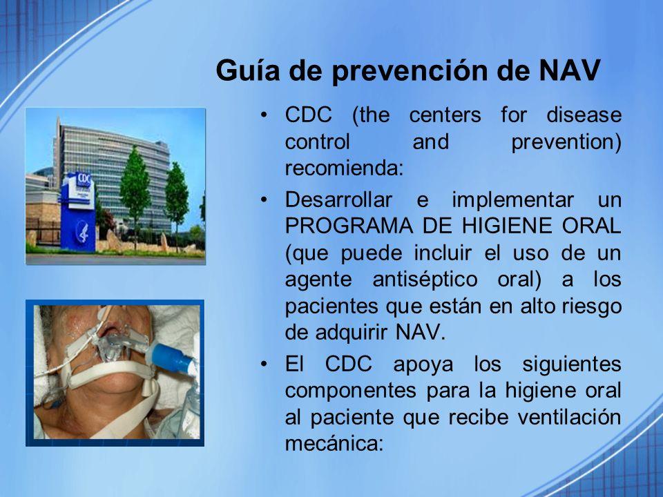 Guía de prevención de NAV CDC (the centers for disease control and prevention) recomienda: Desarrollar e implementar un PROGRAMA DE HIGIENE ORAL (que