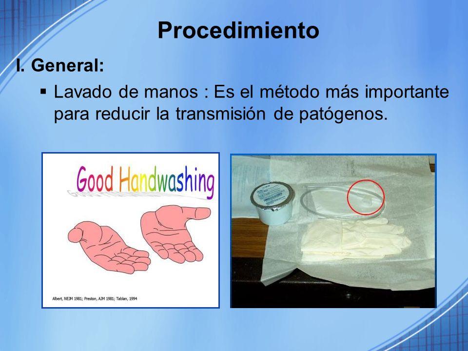 Procedimiento I. General: Lavado de manos : Es el método más importante para reducir la transmisión de patógenos.