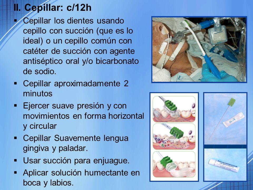 II. Cepillar: c/12h Cepillar los dientes usando cepillo con succión (que es lo ideal) o un cepillo común con catéter de succión con agente antiséptico