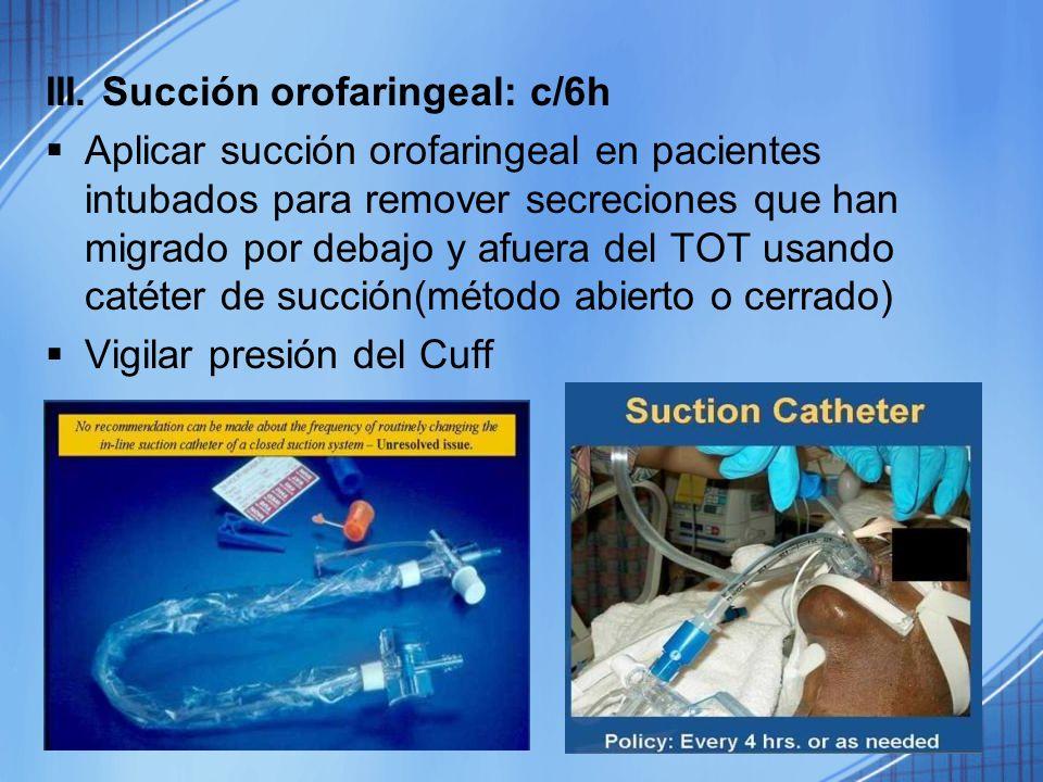 III. Succión orofaringeal: c/6h Aplicar succión orofaringeal en pacientes intubados para remover secreciones que han migrado por debajo y afuera del T