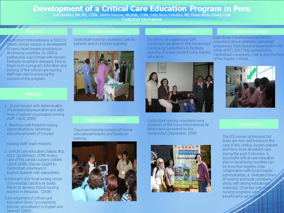 Development of a Critical Care Education Program in Peru Jodi Gunther, RN, MS, CCRN, Janine Henson, RN,BSN, CCRN, Eddy Rivas Ceballos, RN, Eliana Morla Chiong-Fook CardioStart International AbstractBedside educationNursing OutreachAdditional Training CardioStart International is a 501(c)3 charity whose mission is development of open-heart surgery programs in developing countries.