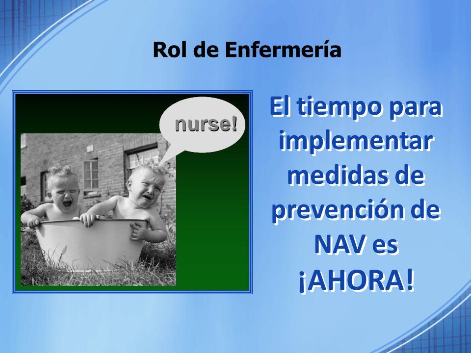 Rol de Enfermería El tiempo para implementar medidas de prevención de NAV es ¡AHORA! El tiempo para implementar medidas de prevención de NAV es ¡AHORA