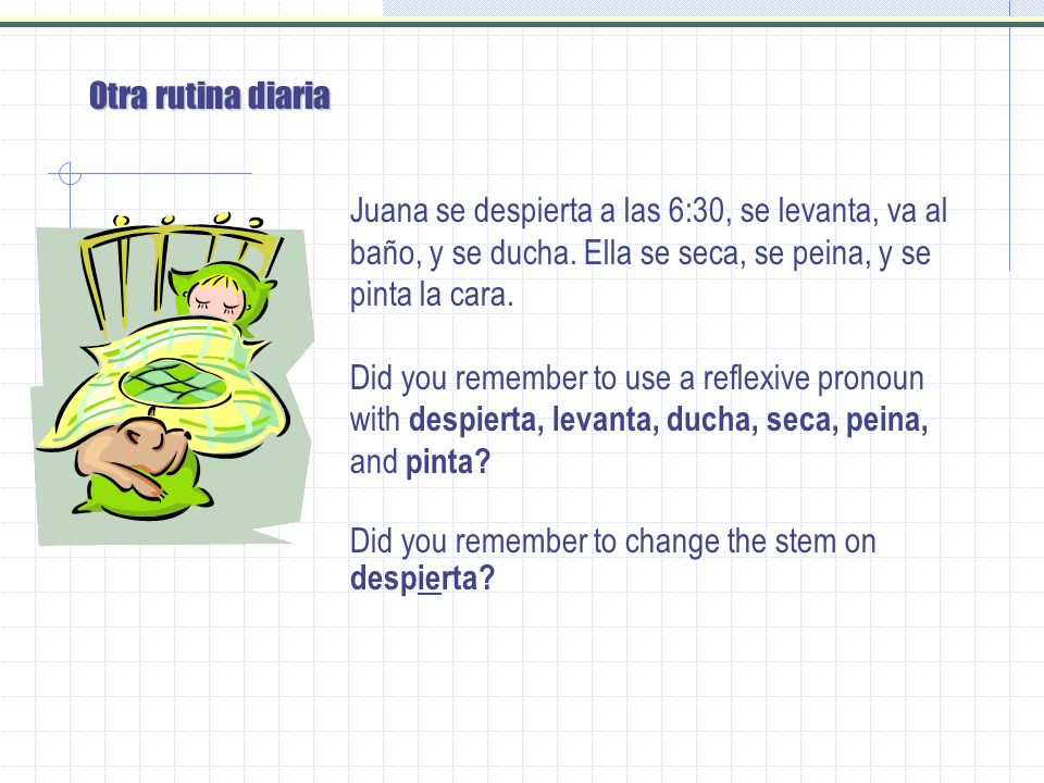 Lets do another Juana ______ (despertarse = e > ie) a las 6:30, ________ (levantarse), ______ (ir) al baño, y ________ (ducharse).