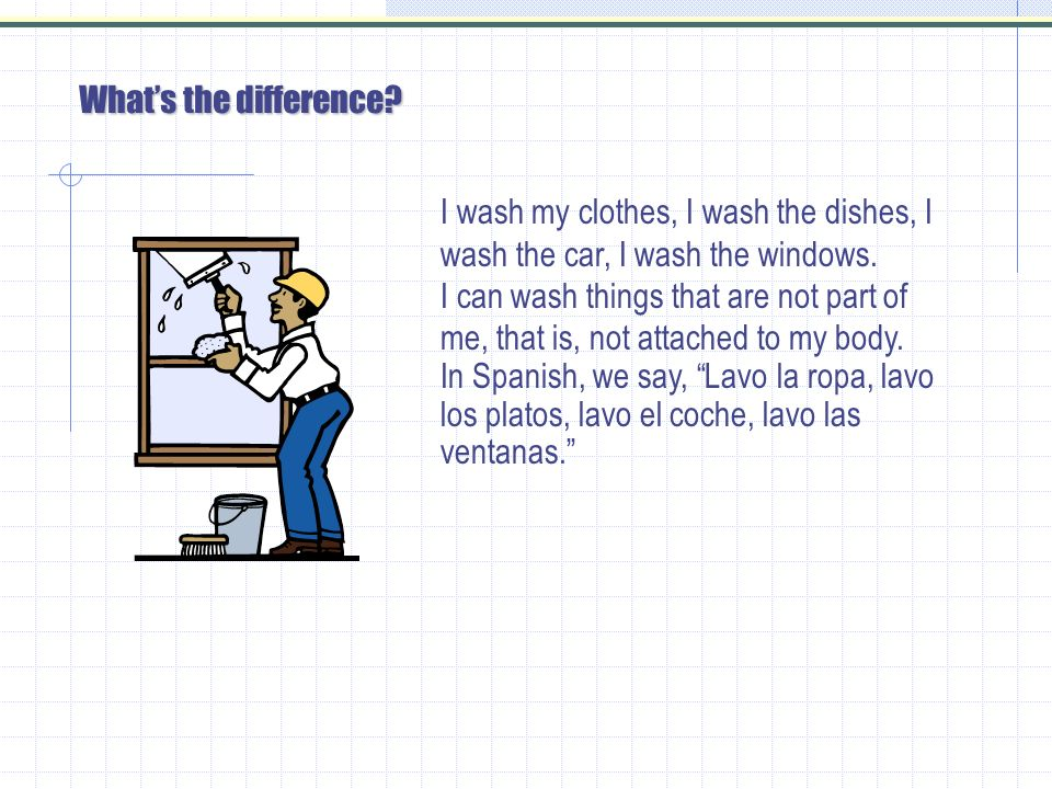 Whats the difference.I wash my clothes, I wash the dishes, I wash the car, I wash the windows.