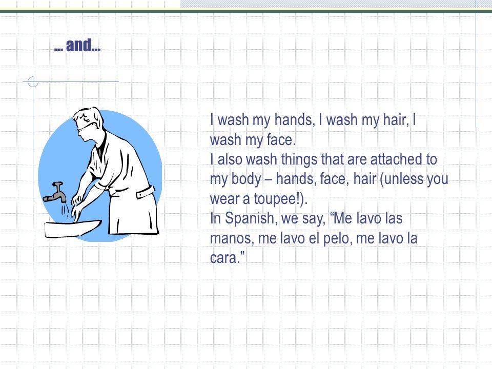… and… I wash my hands, I wash my hair, I wash my face.