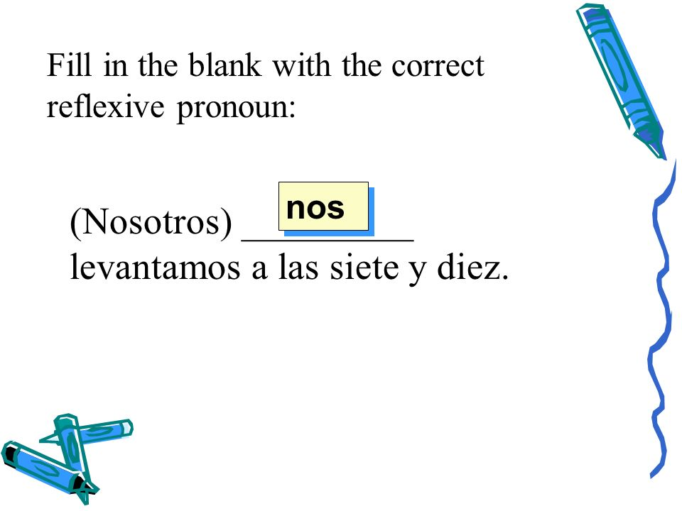 Fill in the blank with the correct reflexive pronoun: (Nosotros) _________ levantamos a las siete y diez.
