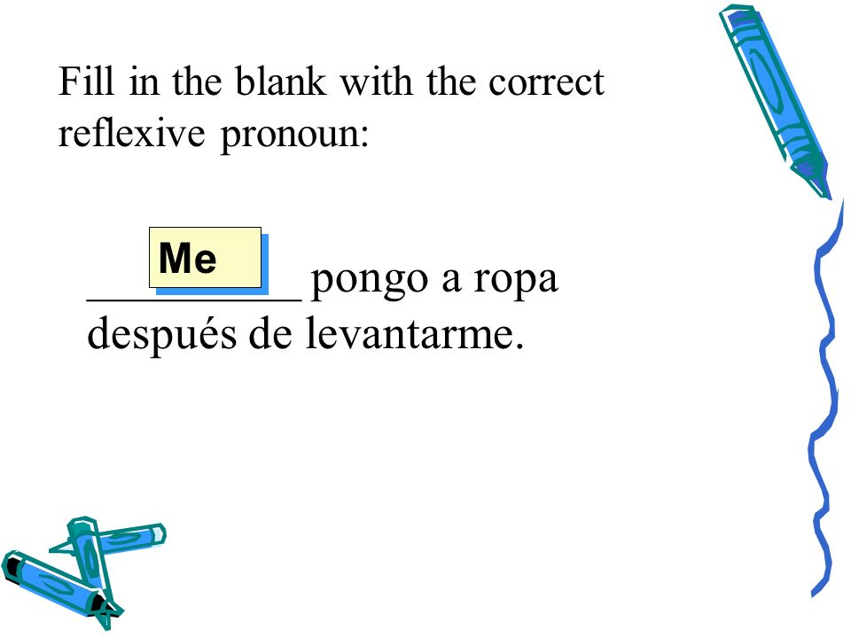 Fill in the blank with the correct reflexive pronoun: _________ pongo a ropa después de levantarme.