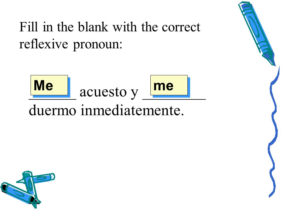 Fill in the blank with the correct reflexive pronoun: ______ acuesto y ________ duermo inmediatemente.