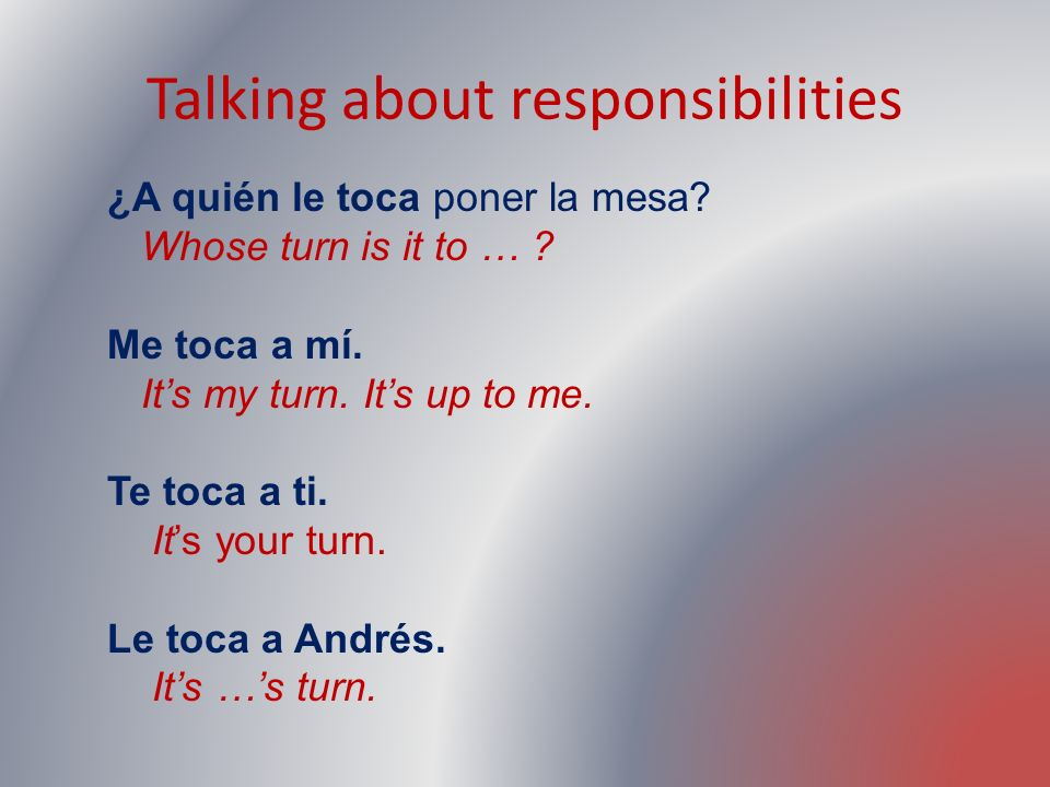 Talking about responsibilities ¿A quién le toca poner la mesa? Whose turn is it to … ? Me toca a mí. Its my turn. Its up to me. Te toca a ti. Its your