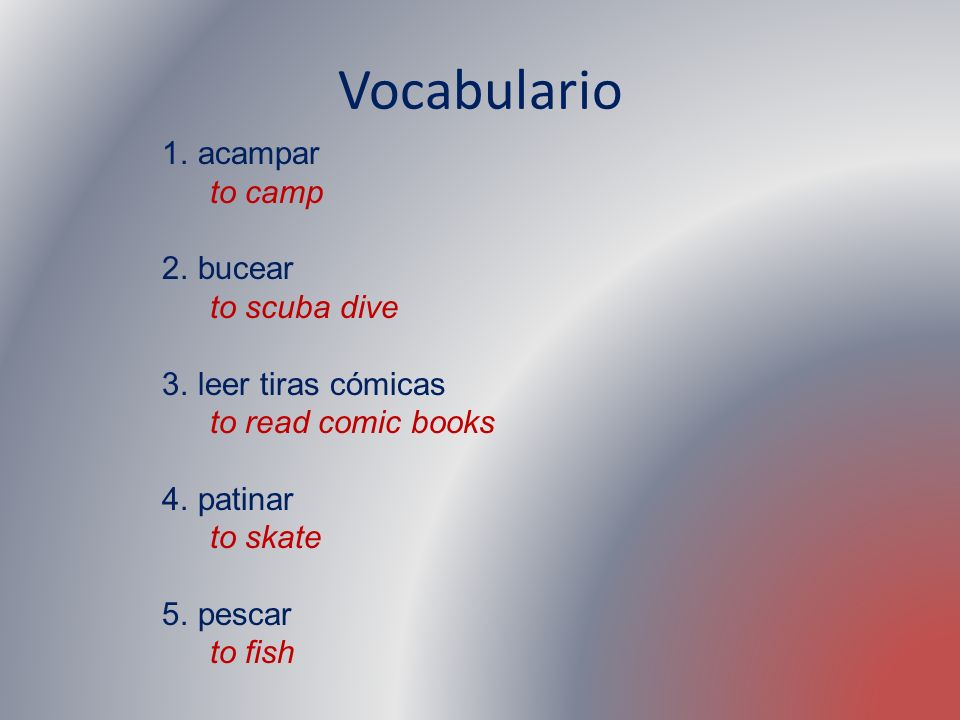 Vocabulario 1.acampar to camp 2.bucear to scuba dive 3.leer tiras cómicas to read comic books 4.patinar to skate 5.pescar to fish