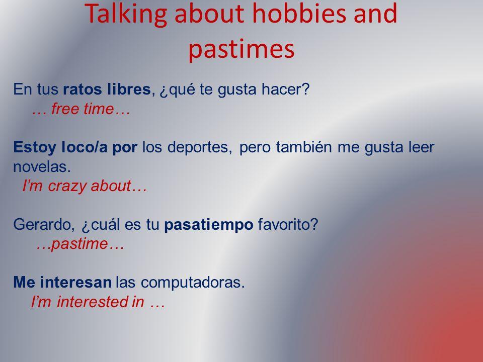 Talking about hobbies and pastimes En tus ratos libres, ¿qué te gusta hacer? … free time… Estoy loco/a por los deportes, pero también me gusta leer no