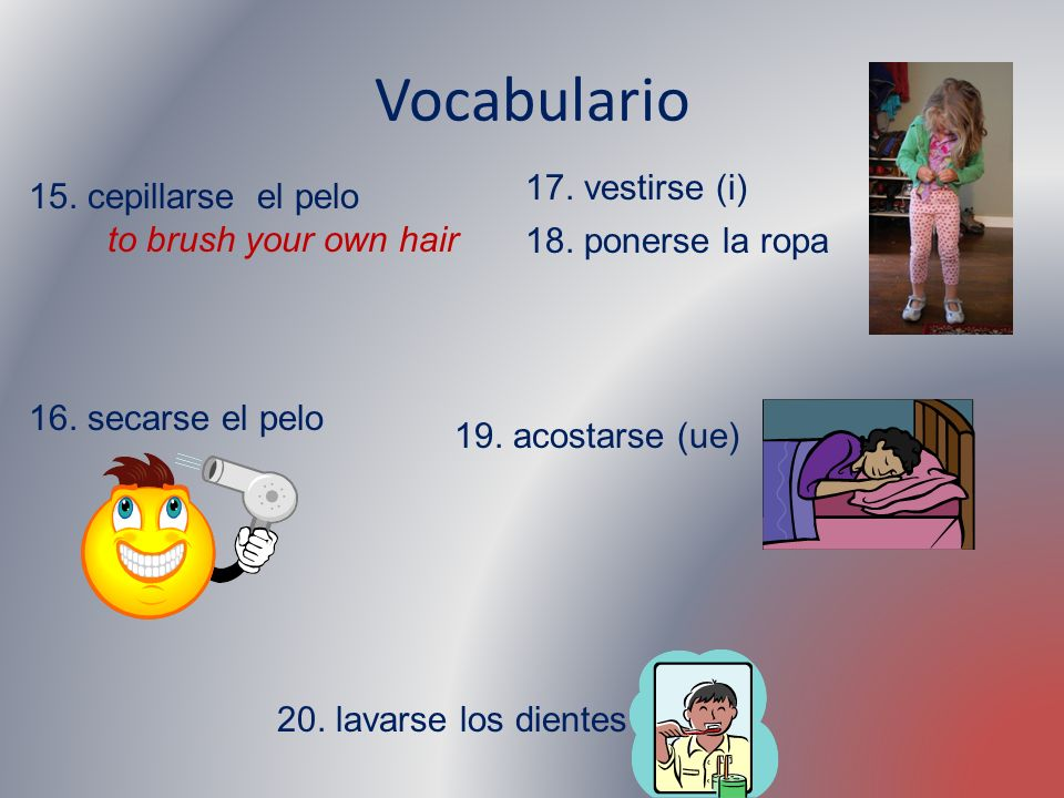 Vocabulario 15. cepillarse el pelo to brush your own hair 16. secarse el pelo 17. vestirse (i) 18. ponerse la ropa 19. acostarse (ue) 20. lavarse los