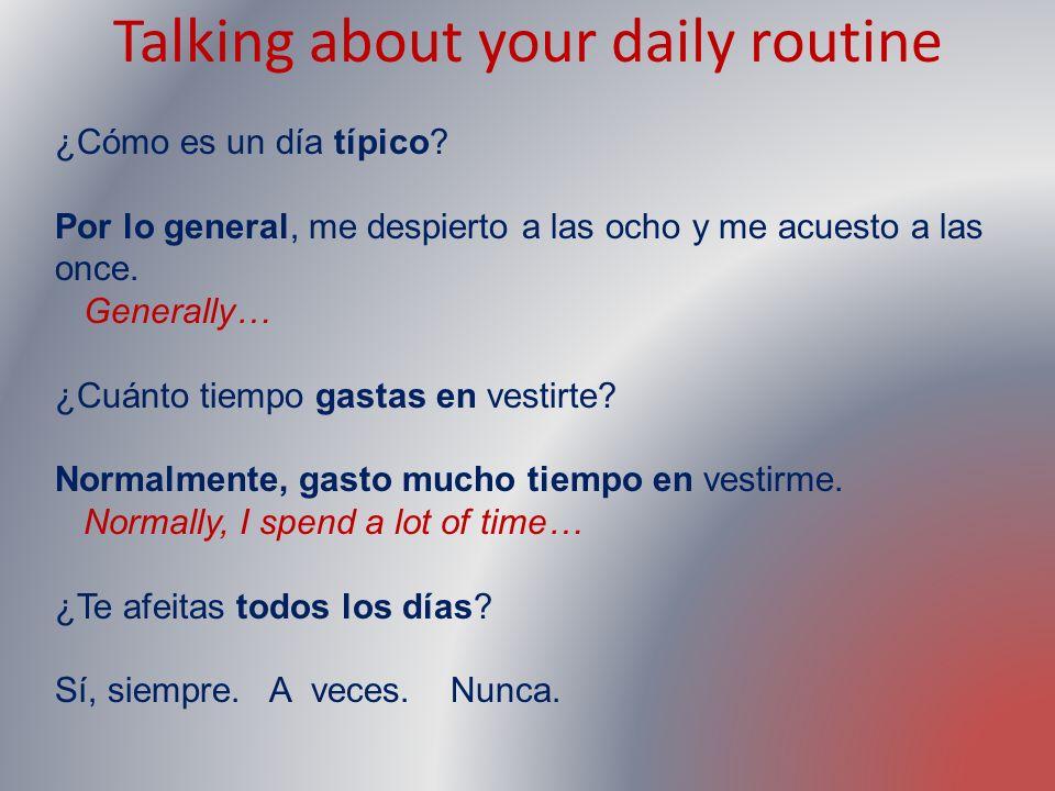 Talking about your daily routine ¿Cómo es un día típico? Por lo general, me despierto a las ocho y me acuesto a las once. Generally… ¿Cuánto tiempo ga