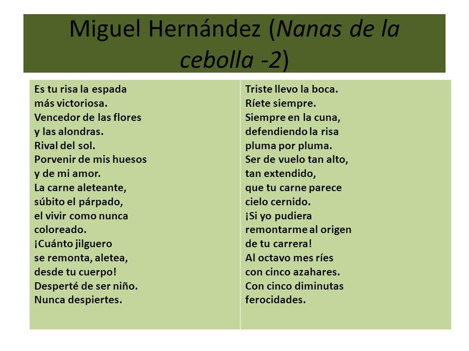 Miguel Hernández (Nanas de la cebolla -2) Es tu risa la espada más victoriosa. Vencedor de las flores y las alondras. Rival del sol. Porvenir de mis h