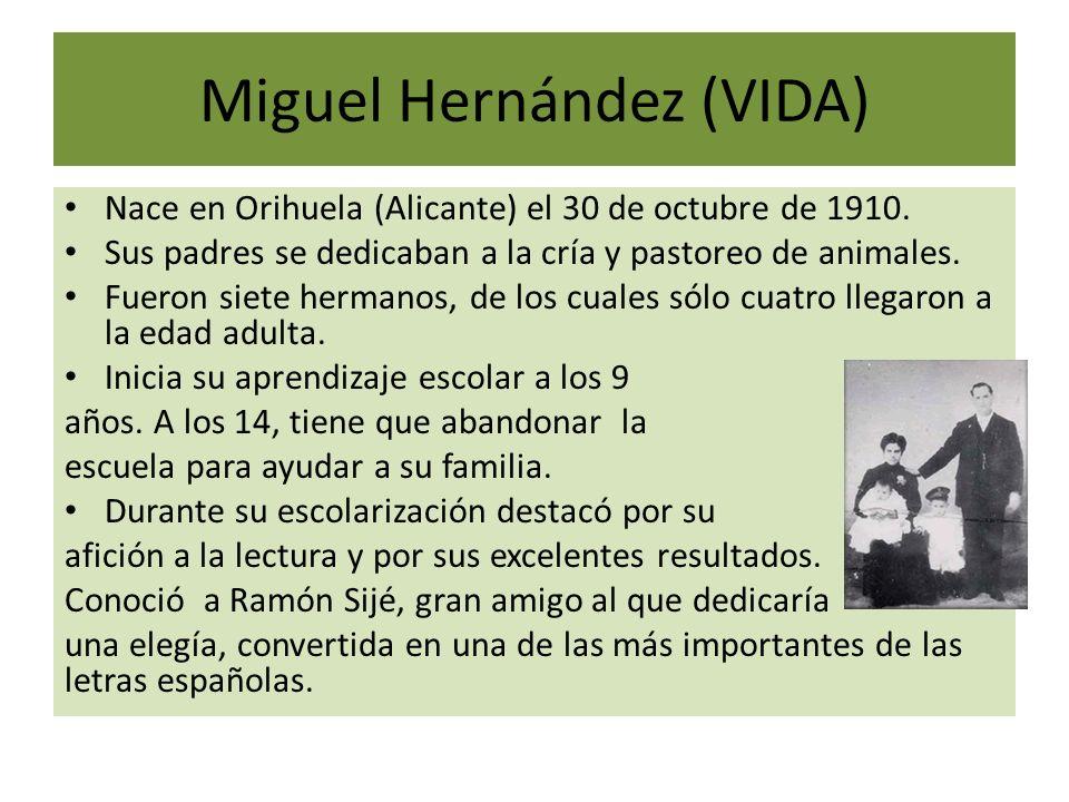 Miguel Hernández (VIDA) Nace en Orihuela (Alicante) el 30 de octubre de 1910. Sus padres se dedicaban a la cría y pastoreo de animales. Fueron siete h