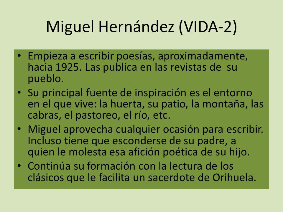 Miguel Hernández (VIDA-2) Empieza a escribir poesías, aproximadamente, hacia 1925. Las publica en las revistas de su pueblo. Su principal fuente de in