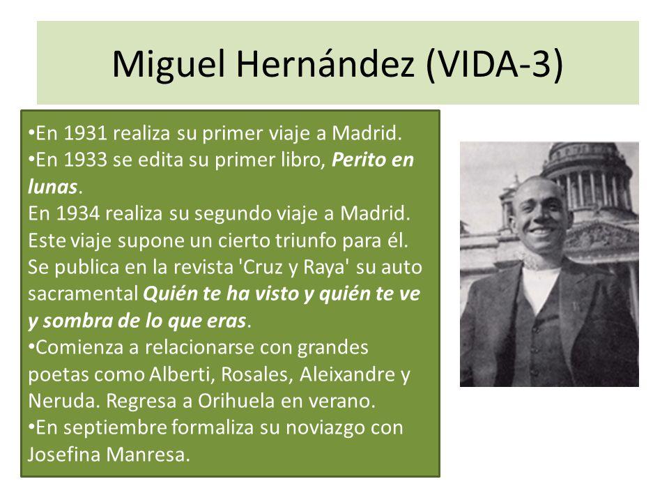 Miguel Hernández (VIDA-3) En 1931 realiza su primer viaje a Madrid. En 1933 se edita su primer libro, Perito en lunas. En 1934 realiza su segundo viaj