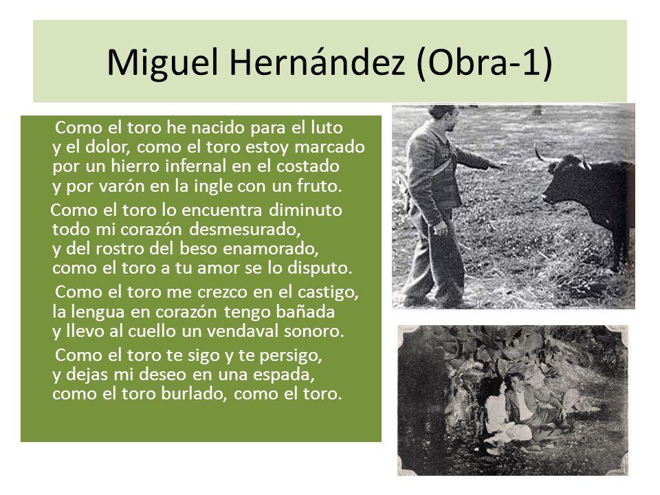Miguel Hernández (Obra-1) Como el toro he nacido para el luto y el dolor, como el toro estoy marcado por un hierro infernal en el costado y por varón