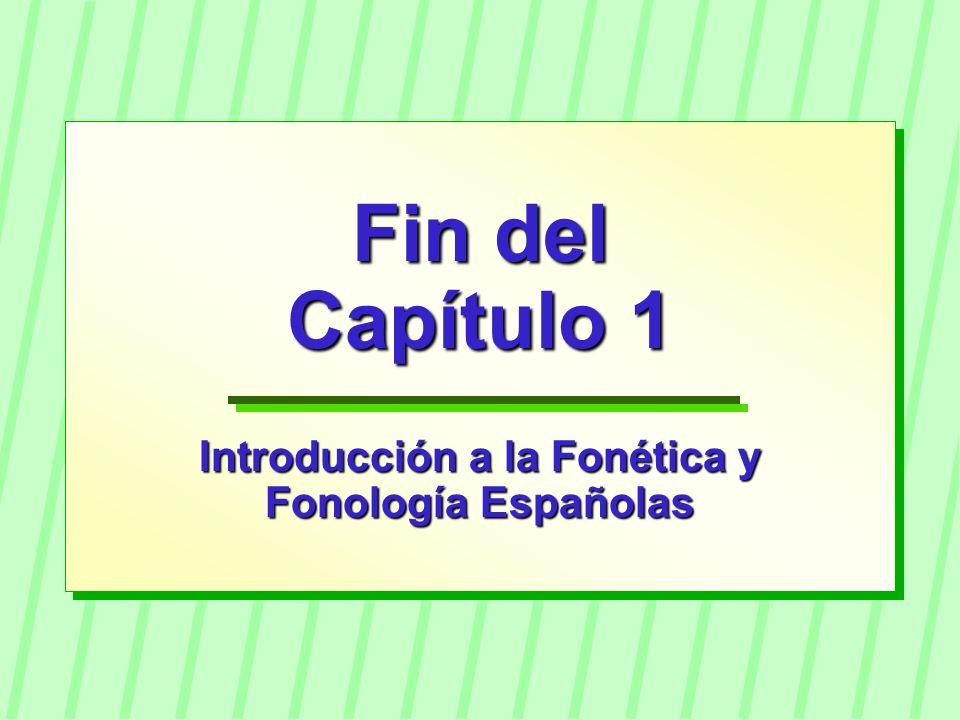Fin del Capítulo 1 Introducción a la Fonética y Fonología Españolas