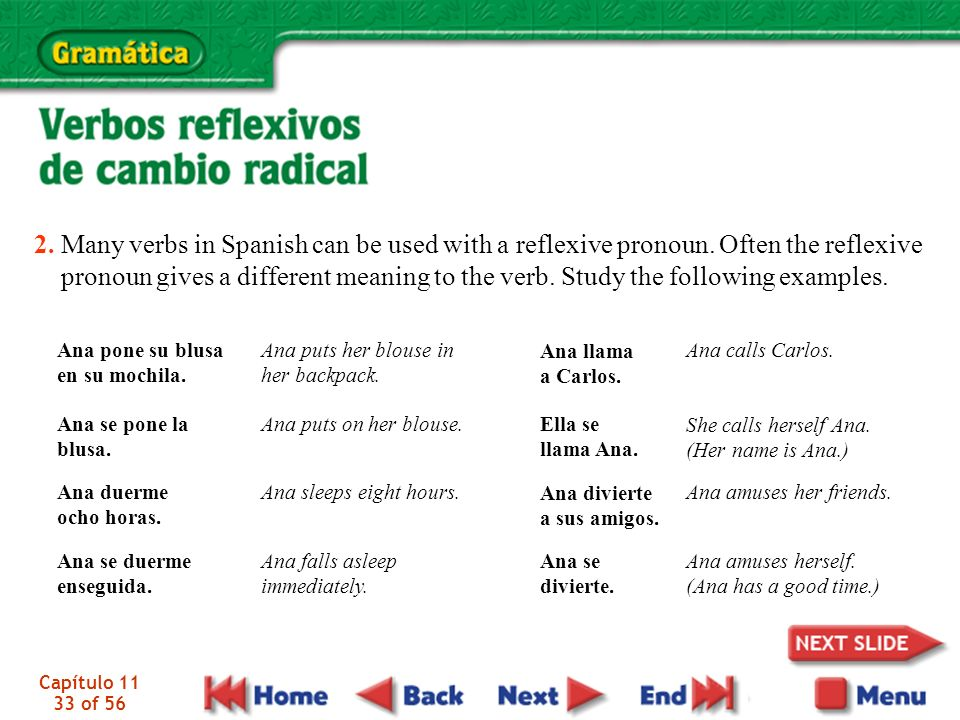 Capítulo 11 33 of 56 2. Many verbs in Spanish can be used with a reflexive pronoun. Often the reflexive pronoun gives a different meaning to the verb.