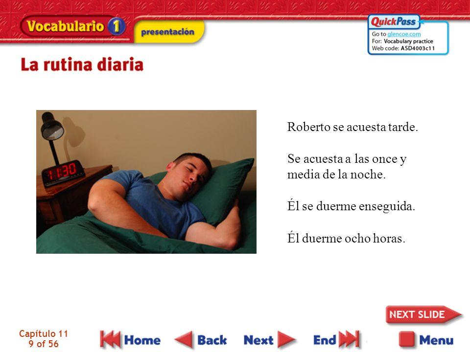 Capítulo 11 9 of 56 Roberto se acuesta tarde. Se acuesta a las once y media de la noche. Él se duerme enseguida. Él duerme ocho horas.
