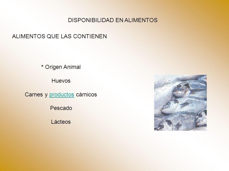 DISPONIBILIDAD EN ALIMENTOS ALIMENTOS QUE LAS CONTIENEN * Origen Animal Huevos Carnes y productos cárnicosproductos Pescado Lácteos