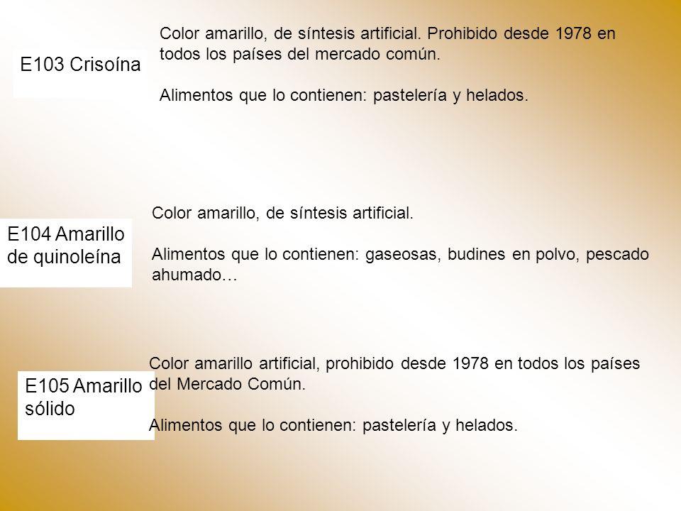 E103 Crisoína Color amarillo, de síntesis artificial. Prohibido desde 1978 en todos los países del mercado común. Alimentos que lo contienen: pasteler